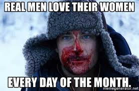 Real Men Meme - real men love their women every day of the month bear grylls4