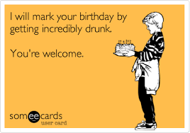 Drunk Birthday Meme - i will mark your birthday by getting incredibly drunk you re