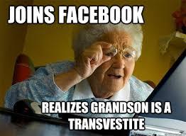 Transvestite Meme - joins facebook realizes grandson is a transvestite grandma finds
