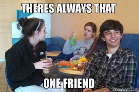 Always Meme - theres always that one friend make a meme