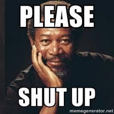 Meme Shut Up - please shut up morgan freeman picture trotterhop travel blog