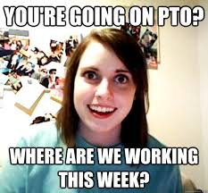 Pto Meme - overly attached girlfriend memes quickmeme