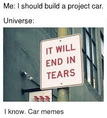 Project Car Memes - me i should build a project car universe it will end in tears i know