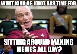 Kind Meme - what kind of idiot has time for sitting around making memes all day
