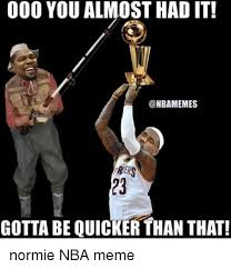 You Gotta Be Quicker Than That Meme - 000 youalmosthadit nbamemes gotta be quicker than that normie
