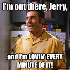 Kramer Meme - i m out there jerry and i m lovin every minute of it kramer