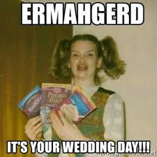 Wedding Day Meme - it s your wedding day ermahgerd meme generator