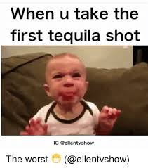 Funny Tequila Memes - when u take the first tequila shot ig the worst meme on me me