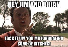 Lock It Up Meme - hey jim and brian lock it up you motorboating sons of bitches