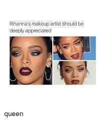 Makeup Artist Memes - rihanna s makeup artist should be deeply appreciated queen