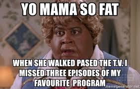 Mama Meme - yo mama so fat when she walked pased the t v i missed three
