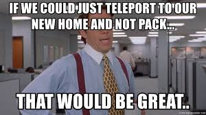 New Home Meme - if we could just teleport to our new home and not pack that