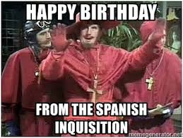 Spanish Inquisition Meme - happy birthday from the spanish inquisition monty python spanish
