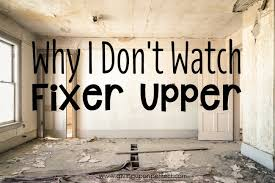 fixer upper meaning why i don t watch fixer upper mary carver