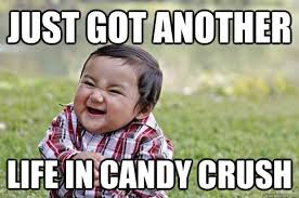 Funny Crush Memes - just got another life in candy crush