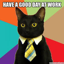 Have A Good Day Meme - a good day at work