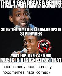 Drake No New Friends Meme - that n gga drake agenius he wanted you to have no new friends so