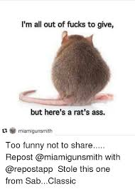 Rats Ass Meme - i m all out of fucks to give but here s a rat s ass ti