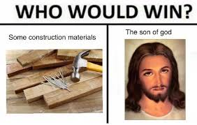 Meme Construction - some construction materials vs the son of god who would win