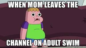 Adult Swim Meme - when mom leaves the channel on adult swim clarence cartoon network