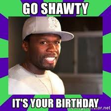 50 Cent Birthday Meme - go shawty it s your birthday 50 cent meme generator