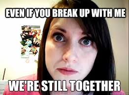 Who Still Up Meme - even if you break up with me we re still together overly obsessed