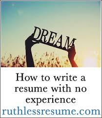 How To Build A Resume With No Experience Write A Resume With No Experience The Ruthless Resume