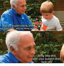 Surf Shirt Meme - that s a stupid fucking shirt you don t surf you ve never sured