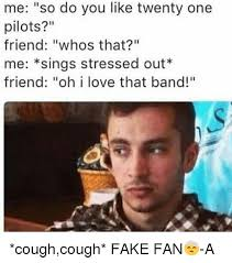 Stressed Out Memes - me so do you like twenty one pilots friend whos that me sings