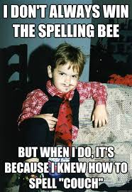 Spelling Meme - i don t always win the spelling bee but when i do it s because i