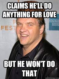 Meatloaf Meme - claims he ll do anything for love but he won t do that scumbag