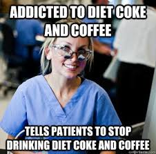 Diet Coke Meme - addicted to diet coke and coffee tells patients to stop drinking