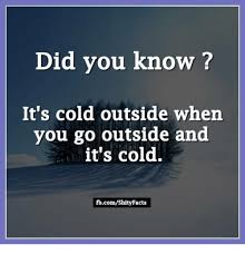 Cold Outside Meme - did you know it s cold outside when you go outside and it s cold