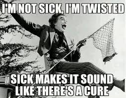 Sick And Twisted Memes - im not sick im twisted meme