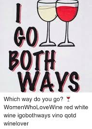 Red Wine Meme - 60ll both ways which way do you go womenwholovewine red white