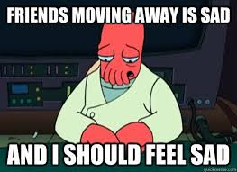 Moving Away Meme - you never have to worry about them moving away