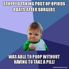 Op Meme - stopped taking post op opiods 4 days after surgery was able to poop