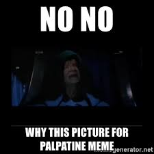 Emperor Palpatine Meme - no no why this picture for palpatine meme emperor palpatine