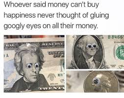 Googly Eyes Meme - whoever said money can t buy happiness never thought of gluing