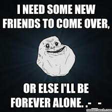 I Need New Friends Meme - need some new friends to come over