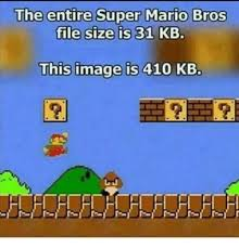 Super Mario Memes - the entire super mario bros file size is 31 kb this image is 410 kb