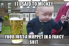 Baby Suit Meme - i i i said to mickey your just a muppet in a fancy suit drunk baby