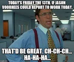 Jason Voorhees Meme - will jason voorhees report to work on friday the 13th imgflip