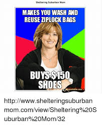 Sheltering Suburban Mom Meme - sheltering suburban mom makes you wash and reuse ziplock bags buys