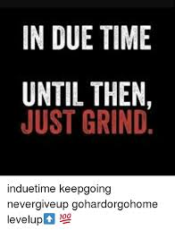 Grinding Meme - in due time until then just grind induetime keepgoing nevergiveup