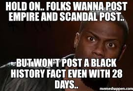 Black History Meme - hold on folks wanna post empire and scandal post but won t post