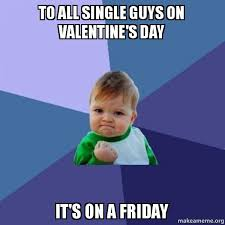 Single Guys Meme - to all single guys on valentine s day it s on a friday we will