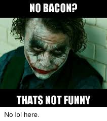 Funny Bacon Meme - no bacon thats not funny no lol here funny meme on me me