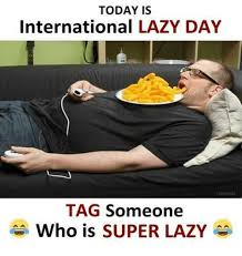 Lazy Day Meme - today is international lazy day tag someone who is super lazy lazy