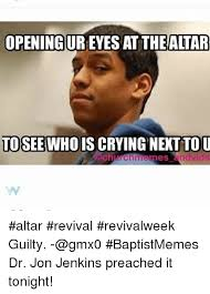 Baptist Memes - opening ureyes at the altar to see whois crying next tou altar